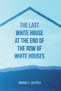 Quoted: Michael E. Casteels' The Last White House at the End of the Row of White Houses