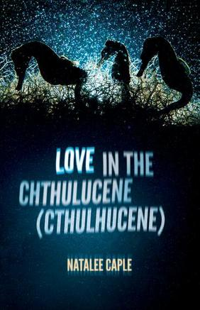Two Poems from Love in the Chthulucene (Cthulhucene)
