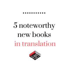 Five Noteworthy New Books in Translation